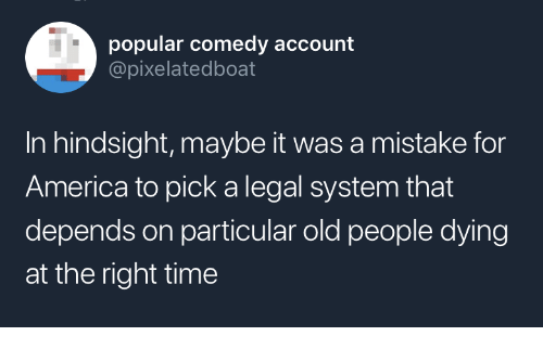 For America: popular comedy account  @pixelatedboat  In hindsight, maybe it was a mistake for  America to pick a legal system that  depends on particular old people dying  at the right time