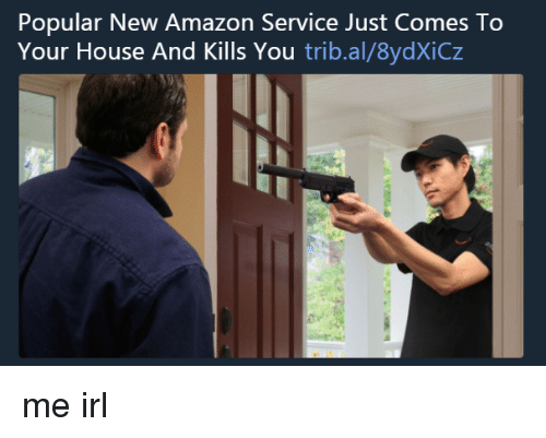 Amazon, House, and Irl: Popular New Amazon Service Just Comes To  Your House And Kills You trib.al/8ydXiCz