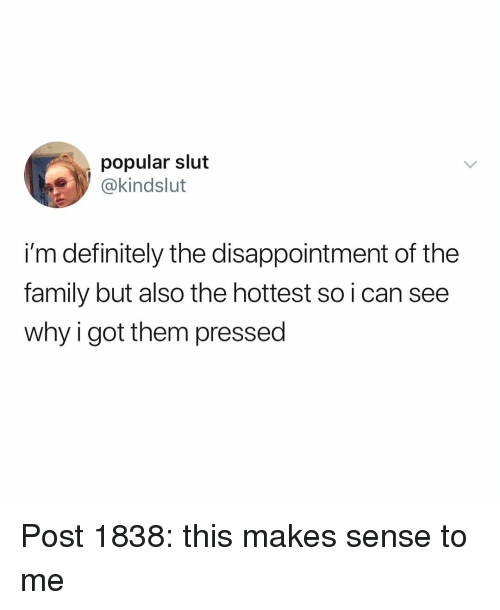Definitely, Family, and Memes: popular slut  @kindslut  i'm definitely the disappointment of the  family but also the hottest so i can see  why i got them pressed Post 1838: this makes sense to me