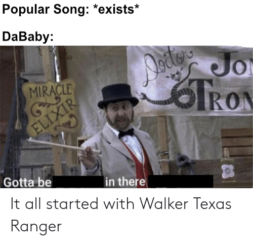 Walker Texas: Popular Song: *exists*  DaBaby:  Dodgs  RON  Jo  MIRACLE  ELIXIR  Gotta be  in there It all started with Walker Texas Ranger