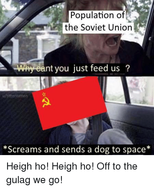 Space, Soviet, and Dog: Population of  the Soviet Uniorn  Why eant you just feed us?  u/tittentatten  *Screams and sends a dog to space* Heigh ho! Heigh ho! Off to the gulag we go!