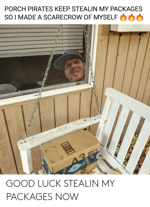 good luck: PORCH PIRATES KEEP STEALIN MY PACKAGES  SO I MADE A SCARECROW OF MYSELF  @SKWEEZY4REAL  13 RYL GOOD LUCK STEALIN MY PACKAGES NOW
