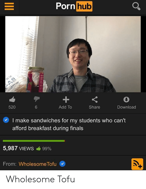 tofu: Porn hub  1  Add To  520  Share  Download  6  I make sandwiches for my students who can't  afford breakfast during finals  5,987 VIEWS cib 99%  From: Wholesome Tofu Wholesome Tofu