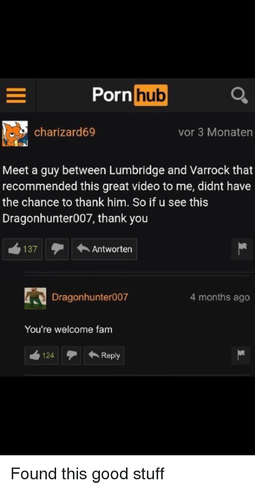 good stuff: Porn hub  charizard69  vor 3 Monaten  Meet a guy between Lumbridge and Varrock that  recommended this great video to me, didnt have  the chance to thank him. So if u see this  Dragonhunter007, thank you  137 Antworten  Dragonhunter007  4 months ago  You're welcome fam  124Reply Found this good stuff