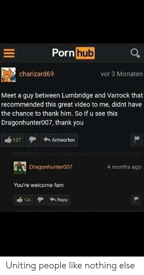 Fam, Porn Hub, and Thank You: Porn  hub  charizard69  vor 3 Monaten  Meet a guy between Lumbridge and Varrock that  recommended this great video to me, didnt have  the chance to thank him. So if u see this  Dragonhunter007, thank you  137Antworten  Dragonhunter007  4 months ago  You're welcome fam  124Reply Uniting people like nothing else