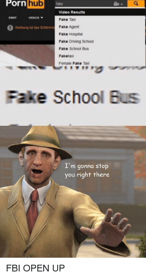 "Driving, Fake, and Fbi: Porn  hub  fake  Video Results  Fake Taxi  Fake Agent  Fake Hospital  Fake Driving School  Fake School Bus  Faketaxi  Female Fake Taxi  START  VIDEOS  O Werbung ist das Schlimm  ,""'す  Fake School Bus  I'm gonna stop  you right there FBI OPEN UP"