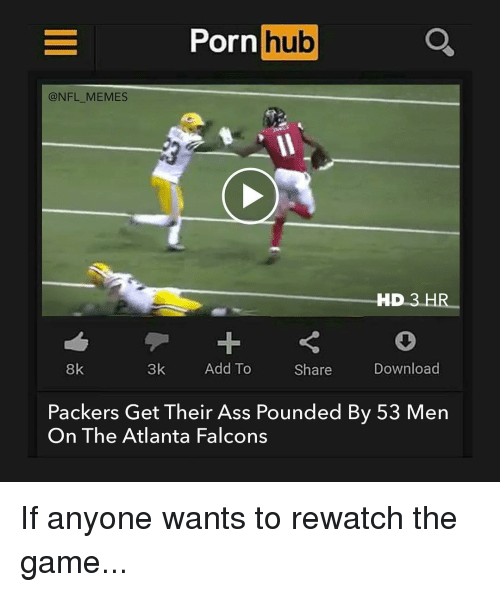 Atlanta Falcon: Porn  hub  @NFL MEMES  HD 3 HR  8k  3k  Add To  Download  Share  Packers Get Their Ass Pounded By 53 Men  On The Atlanta Falcons If anyone wants to rewatch the game...