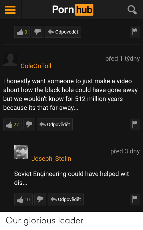 Soviet Engineering: Porn hub  Odpovědět  před 1 týdny  ColeOnToll  Thonestly want someone to just make a video  about how the black hole could have gone away  but we wouldn't know for 512 million years  because its that far away...  Odpovědět  27  před 3 dny  Joseph_Stolin  Soviet Engineering could have helped wit  dis...  Odpovědět  10 Our glorious leader