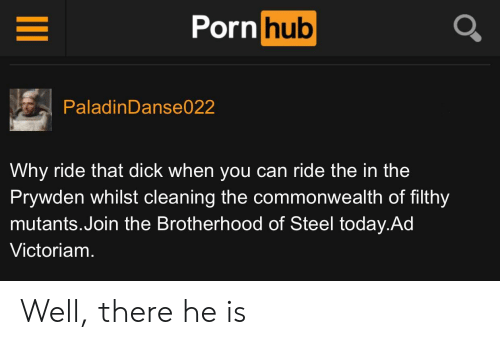 brotherhood: Porn hub  PaladinDanse022  Why ride that dick when you can ride the in the  Prywden whilst cleaning the commonwealth of filthy  mutants.Join the Brotherhood of Steel today.Ad  Victoriam. Well, there he is