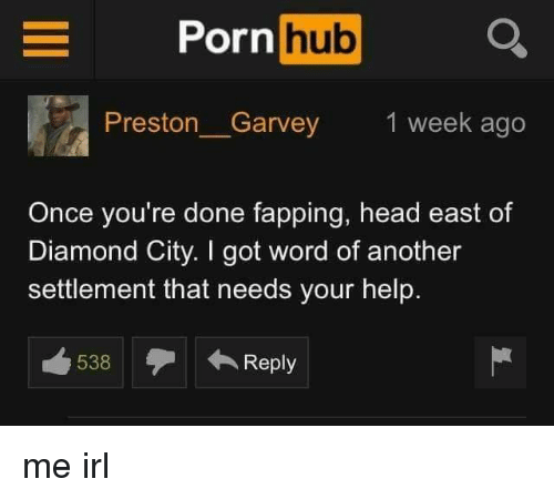 Preston Garvey: Porn hub Q  Preston_Garvey  1 week ago  Once you're done fapping, head east of  Diamond City. I got word of another  settlement that needs your help.  538Reply me irl