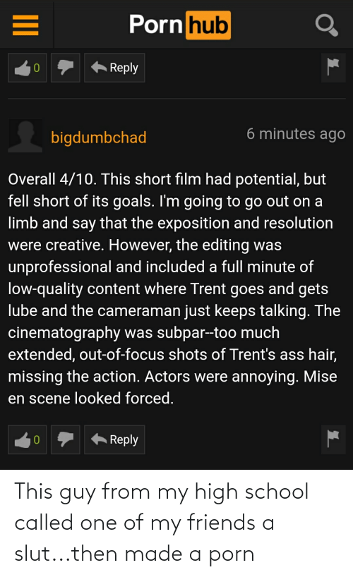 exposition: Porn hub  Reply  6 minutes ago  bigdumbchad  Overall 4/10. This short film had potential, but  fell short of its goals. I'm going to go out on a  limb and say that the exposition and resolution  were creative. However, the editing was  unprofessional and included a full minute of  low-quality content where Trent goes and gets  lube and the cameraman just keeps talking. The  cinematography was subpar--too much  extended, out-of-focus shots of Trent's ass hair,  missing the action. Actors were annoying. Mise  en scene looked forced.  Reply This guy from my high school called one of my friends a slut...then made a porn