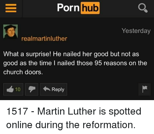 Church, Martin, and Porn Hub: Porn  hub  Yesterday  realmartinluther  What a surprise! He nailed her good but not as  good as the time I nailed those 95 reasons on the  church doors.  10  Reply 1517 - Martin Luther is spotted online during the reformation.