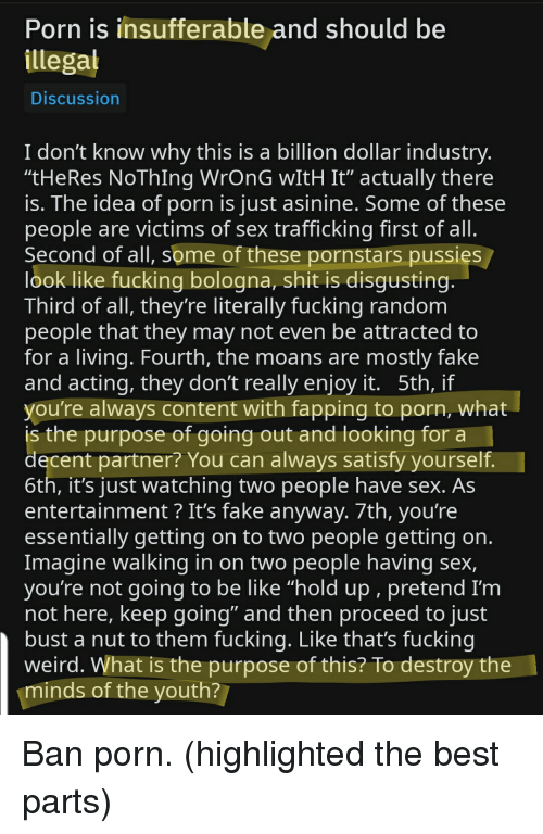 """First Of All Second Of All: Porn is insufferable and should be  illegal  Discussion  I don't know why this is a billion dollar industry  """"tHeRes NoThIng WrOnG wItH It"""" actually there  is. The idea of porn is just asinine. Some of these  people are victims of sex trafficking first of all  Second of all, some of these pornstars pussies  look like fucking bologna, shit is disgusting  Third of all, theyre literally fucking random  people that they may not even be attracted to  for a living. Fourth, the moans are mostly fake  and acting, they don't really enjoy it. 5th, if  you're always content with fapping to porn, what  is the purpose of going out and looking for a  decent partner? You can always satisfy yourself  6th, it's just watching two people have sex. As  entertainment ? It's fake anyway. 7th, you're  essentially getting on to two people getting on  Imagine walking in on two people having sex,  youre not going to be like """"hold up, pretend I'm  not here, keep qoing"""" and then proceed to just  bust a nut to them fucking. Like that's fucking  weird. What is the purpose of this? To destroy the  minds of the youth?"""