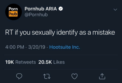 Pornhub Aria: Porn Pornhub ARIA  hub@Pornhub  RT if you sexually identify as a mistake  4:00 PM. 3/20/19 Hootsuite Inc.  19K Retweets 20.5K Likes