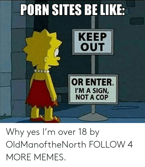 Im A Sign Not A Cop: PORN SITES BE LIKE:  КЕЕP  OUT  OR ENTER  I'M A SIGN,  NOT A COP Why yes I'm over 18 by OldManoftheNorth FOLLOW 4 MORE MEMES.