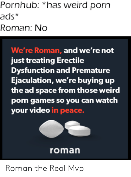 Roman: Pornhub: *has weird porn  ads*  Roman: No  We're Roman, and we're not  just treating Erectile  Dysfunction and Premature  Ejaculation, we're buying up  the ad space from those weird  porn games so you can watch  your video in peace.  roman Roman the Real Mvp
