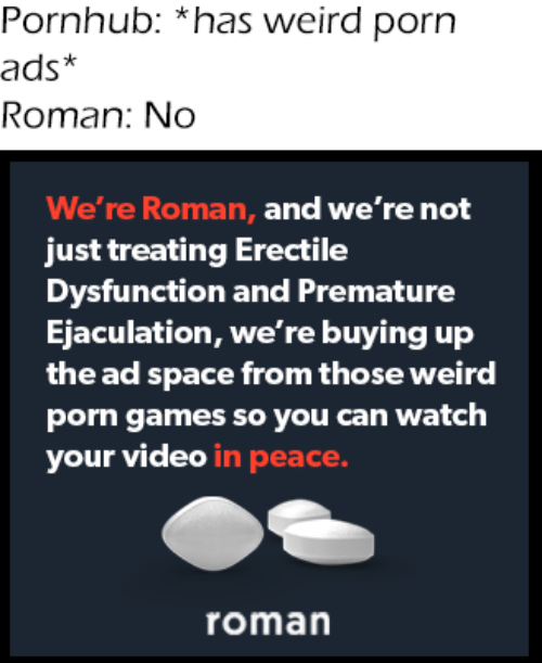 Roman: Pornhub: *has weird porn  ads*  Roman: No  We're Roman, and we're not  just treating Erectile  Dysfunction and Premature  Ejaculation, we're buying up  the ad space from those weird  porn games so you can watch  your video in peace.  roman