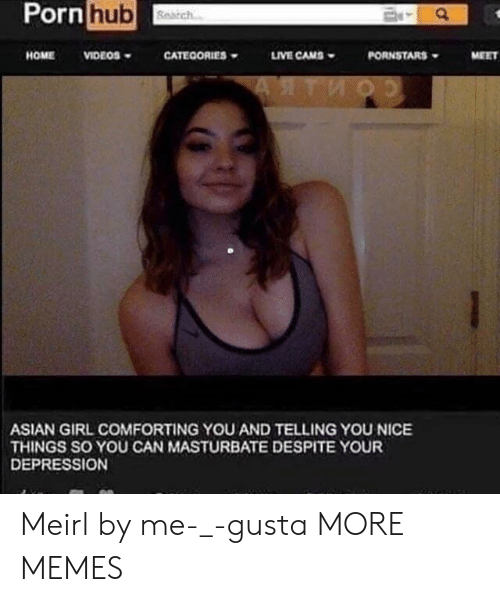 Asian, Dank, and Memes: Pornhub  HOMEVIDEOS  CATEOORIES  LIVE CAMS  PORNSTARS  MEET  ASIAN GIRL COMFORTING YOU AND TELLING YOU NICE  THINGS SO YOU CAN MASTURBATE DESPITE YOUR  DEPRESSION Meirl by me-_-gusta MORE MEMES