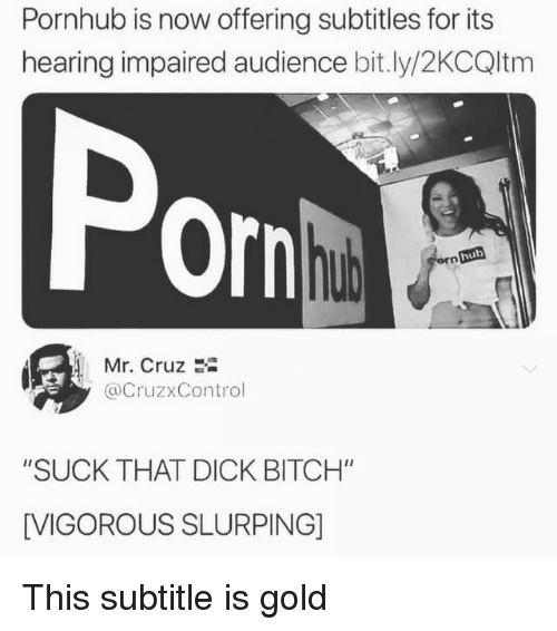 "Subtitle: Pornhub is now offering subtitles for its  hearing impaired audience bit.ly/2KCQltm  Por  hub  Mr. Cruz 2i  @CruzxControl  ""SUCK THAT DICK BITCH""  [VIGOROUS SLURPING] This subtitle is gold"