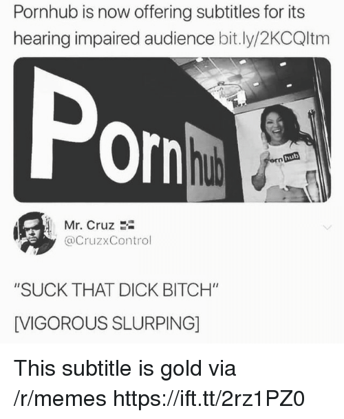 "Subtitle: Pornhub is now offering subtitles for its  hearing impaired audience bit.ly/2KCQltm  Por  hub  Mr. Cruz 2i  @CruzxControl  ""SUCK THAT DICK BITCH""  [VIGOROUS SLURPING] This subtitle is gold via /r/memes https://ift.tt/2rz1PZ0"
