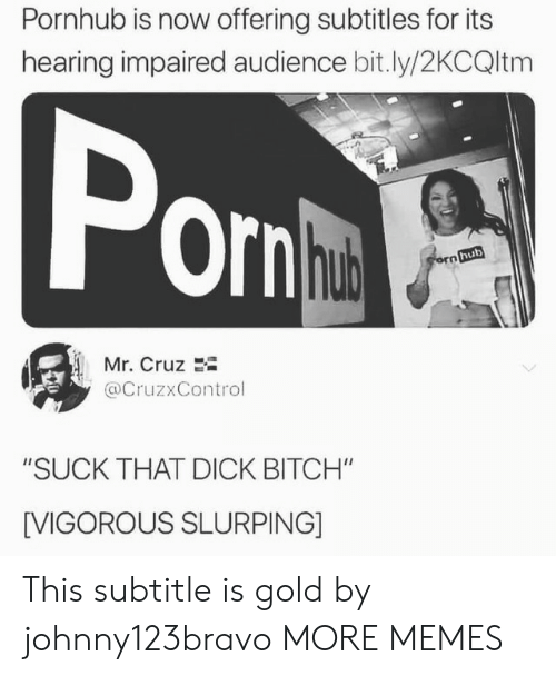 "Subtitle: Pornhub is now offering subtitles for its  hearing impaired audience bit.ly/2KCQltm  Por  hub  Mr. Cruz 2i  @CruzxControl  ""SUCK THAT DICK BITCH""  [VIGOROUS SLURPING] This subtitle is gold by johnny123bravo MORE MEMES"