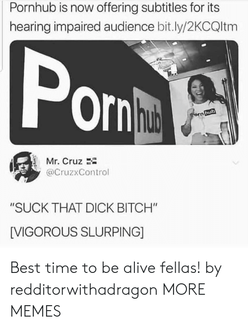 "Subtitles: Pornhub is now offering subtitles for its  hearing impaired audience bit.ly/2KCQltm  Pon  hub  orn hub  Mr. Cruz  @CruzxControl  ""SUCK THAT DICK BITCH""  [VIGOROUS SLURPING] Best time to be alive fellas! by redditorwithadragon MORE MEMES"