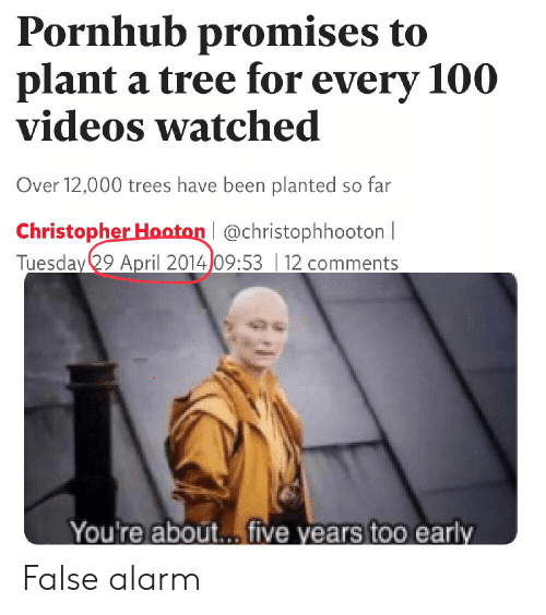 Pornhub, Reddit, and Videos: Pornhub promises to  plant a tree for every 100  videos watched  Over 12,000 trees have been planted so far  Christopher Hooton @christophhooton |  Tuesday 29 April 2014 09:5312 comments  You're about... five years to0 early False alarm