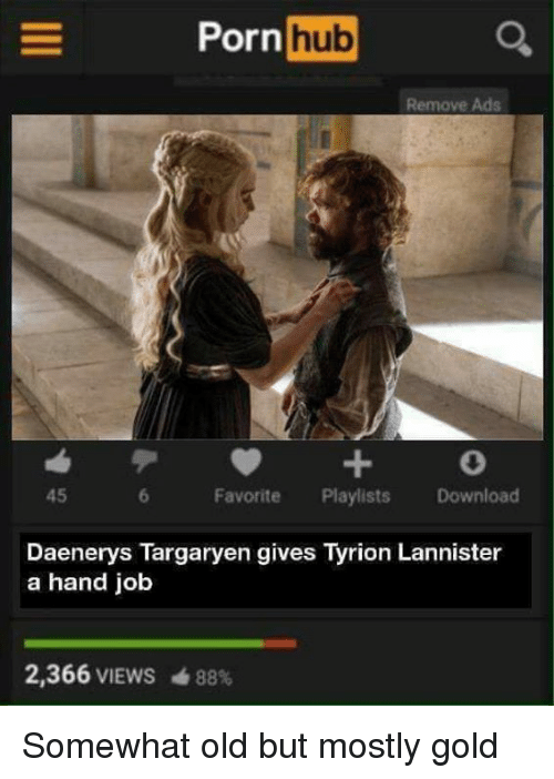 Downloadable: PornhubC  Remove Ads  45  Favorite Playlists Download  Daenerys Targaryen gives Tyrion Lannister  a hand job  2,366 VIEWS  曲88% Somewhat old but mostly gold