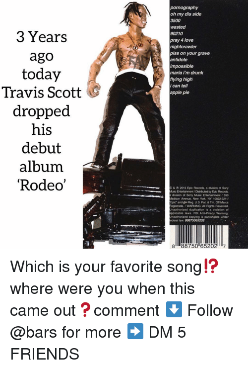 Reserved: pornography  oh my dis side  3500  wasted  90210  pray 4 love  nightcrawler  3 Years  ago  today  Travis Scott  dropped  his  debut  album  'Rodeo  piss on your grave  antidote  impossible  maria i'm drunk  flying high  i can tell  apple pie  &2015 Epic Records, a division of Sony  Music Entortainment/Distrbuted by Epic Records  division of Sony Music Entertainment / 550  Madison Avenue, Now York, NY 10022-3211  Epic and Reg. U.S. Pat. & Tm. Off Marca  egistrada. /WARNING: All Rights Reserved  Unauthorized duplication is a violation of  pplicable laws. FBI Anti-Piracy Warning  Unauthorized copying is punishable under  ederal taw. 88875065202  8 88750 652027 Which is your favorite song⁉️ where were you when this came out❓comment ⬇️ Follow @bars for more ➡️ DM 5 FRIENDS