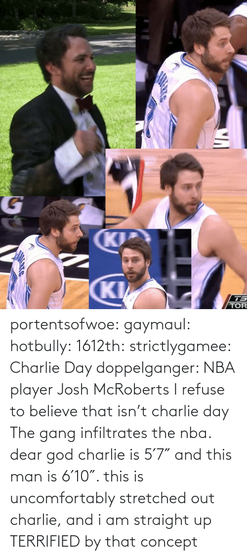 terrified: portentsofwoe:  gaymaul:  hotbully:  1612th:  strictlygamee:  Charlie Day doppelganger: NBA player Josh McRoberts  I refuse to believe that isn't charlie day   The gang infiltrates the nba.  dear god charlie is 5′7″ and this man is 6′10″. this is uncomfortably stretched out charlie, and i am straight up TERRIFIED by that concept