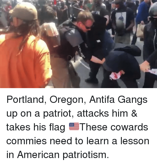 Memes, American, and Oregon: Portland, Oregon, Antifa Gangs up on a patriot, attacks him & takes his flag 🇺🇸These cowards commies need to learn a lesson in American patriotism.