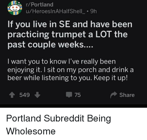 Beer, Live, and Wholesome: /Portland  u/HeroeslnAHalfShell_. 9h  If you live in SE and have been  practicing trumpet a LOT the  past couple weeks....  I want you to know I've really been  enjoying it. I sit on my porch and drink a  beer while listening to you. Keep it up!  549  75  Share <p>Portland Subreddit Being Wholesome</p>