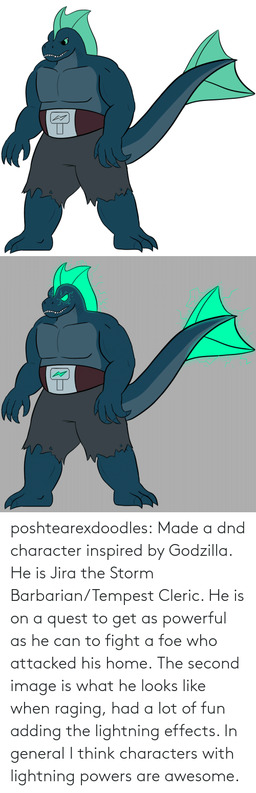 general: poshtearexdoodles:    Made a dnd character inspired by Godzilla. He is Jira the Storm Barbarian/Tempest Cleric. He is on a quest to get as powerful as he can to fight a foe who attacked his home.  The second image is what he looks like when raging, had a lot of fun adding the lightning effects. In general I think characters with lightning powers are awesome.