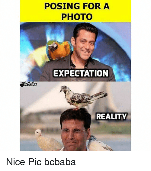 Nice Pic: POSING FOR A  PHOTO  EXPECTATION  REALITY Nice Pic bcbaba