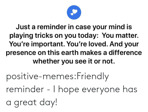 Friendly: positive-memes:Friendly reminder - I hope everyone has a great day!
