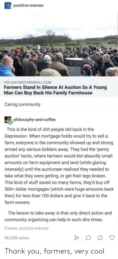 Community, Family, and Memes: positive-memes  HOLIDAYSINCORNWALL.COM  Farmers Stand In Silence At Auction So A Young  Man Can Buy Back His Family Farmhouse  Caring community  philosophy-and-coffee  This is the kind of shit people did back in the  Depression. When mortgage holds would try to sell a  farm, everyone in the community showed up and strong  armed any serious bidders away. They had the 'penny  auction' tactic, where farmers would bid absurdly small  amounts on farm equipment and land (while glaring  intensely) until the auctioneer realized they needed to  take what they were getting, or get their legs broken.  This kind of stuff saved so many farms, they'd buy off  500+ dollar mortgages (which were huge amounts back  then) for less than 100 dollars and give it back to the  farm owners  The lesson to take away is that only direct action and  community organizing can help in such dire times  Fuente: positive-memes  56,538 notas Thank you, farmers, very cool