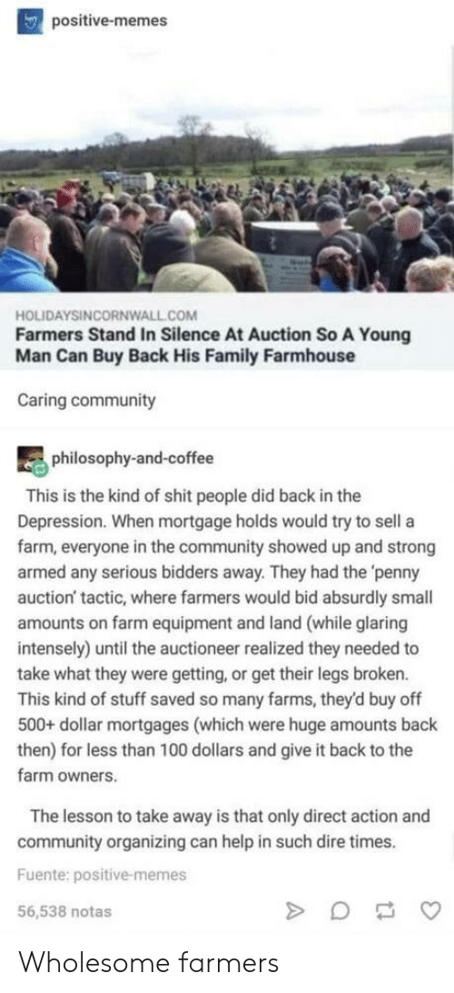 farms: positive-memes  HOLIDAYSINCORNWALL.COM  Farmers Stand In Silence At Auction So A Young  Man Can Buy Back His Family Farmhouse  Caring community  philosophy-and-coffee  This is the kind of shit people did back in the  Depression. When mortgage holds would try to sell a  farm, everyone in the community showed up and strong  armed any serious bidders away. They had the 'penny  auction' tactic, where farmers would bid absurdly small  amounts on farm equipment and land (while glaring  intensely) until the auctioneer realized they needed to  take what they were getting, or get their legs broken.  This kind of stuff saved so many farms, they'd buy off  500+ dollar mortgages (which were huge amounts back  then) for less than 100 dollars and give it back to the  farm owners.  The lesson to take away is that only direct action and  community organizing can help in such dire times.  Fuente: positive-memes  56,538 notas Wholesome farmers