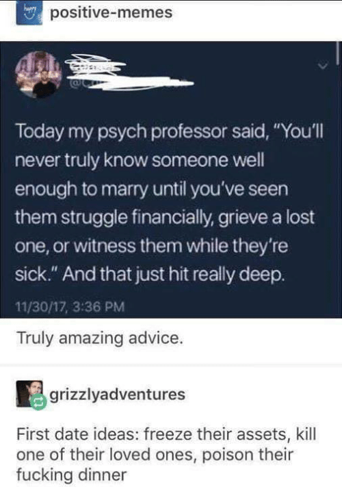 "Psych: positive-memes  Today my psych professor said, ""You'll  never truly know someone well  enough to marry until you've seen  them struggle financially, grieve a lost  one, or witness them while they're  sick."" And that just hit really deep.  11/30/17, 3:36 PM  Truly amazing advice.  grizzlyadventures  First date ideas: freeze their assets, kill  one of their loved ones, poison their  fucking dinner"
