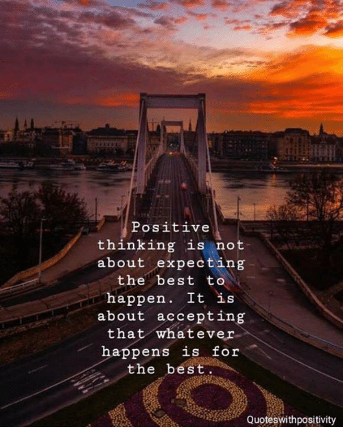 Best, For, and The Best: Positive  thinking is not  about expecting  the best to  happen. It is  about accepting  that whatever  happens is for  the best  Quoteswithpositivity