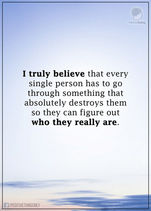 Memes, Single, and 🤖: PositiveThinking  I truly believe that every  single person has to go  through something that  absolutely destroys them  so they can figure out  who they really are.  F/POSITIVETHINGONLY