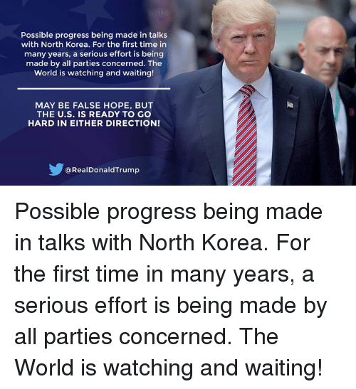 North Korea, Time, and World: Possible progress being made in talks  with North Korea. For the first time in  many years, a serious effort is being  made by all parties concerned. The  World is watching and waiting!  MAY BE FALSE HOPE, BUT  THE U.S. IS READY TO GO  HARD IN EITHER DIRECTION!  @RealDonaldTrump Possible progress being made in talks with North Korea. For the first time in many years, a serious effort is being made by all parties concerned. The World is watching and waiting!