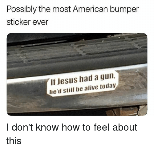 Alive, Jesus, and Memes: Possibly the most American bumper  sticker ever  If Jesus had a gun,  he'd still be alive today I don't know how to feel about this