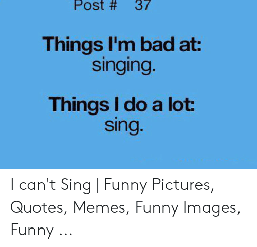 Post # 37 Things Im Bad at Singing Things I Do a Lot Sing I ...