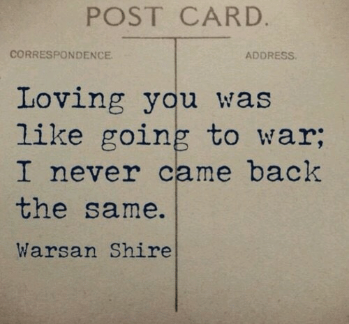 loving you: POST CARD.  CORRESPONDENCE  ADDRESS  Loving you was  like going to war;  I never came back  the same.  Warsan Shire