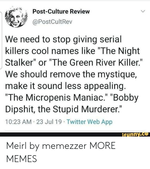"killers: Post-Culture Review  @PostCultRev  We need to stop giving serial  killers cool names like ""The Night  Stalker"" or ""The Green River Killer.""  We should remove the mystique  make it sound less appealing.  ""The Micropenis Maniac."" ""Bobby  Dipshit, the Stupid Murderer.""  10:23 AM 23 Jul 19 Twitter Web App  ifunny.co Meirl by memezzer MORE MEMES"