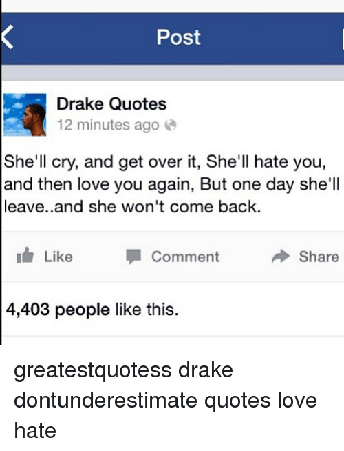 quotes love: Post  Drake Quotes  12 minutes ago  She'll cry, and get over it, She'll hate you,  and then love you again, But one day she'll  leave..and she won't come back.  Like  Comment  Share  4,403 people like this. greatestquotess drake dontunderestimate quotes love hate