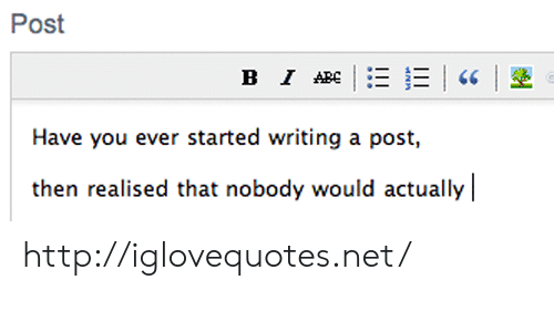 Http, Net, and You: Post  Have you ever started writing a post,  then realised that nobody would actually http://iglovequotes.net/