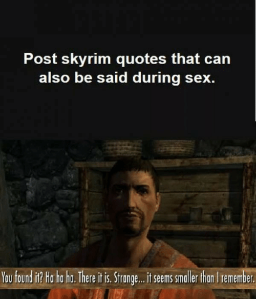 Skyrim Quotes: Post skyrim quotes that can  also be said during sex.  You found i Ha tha ha. There itis. Strange.. it sems smaller thon Iremember
