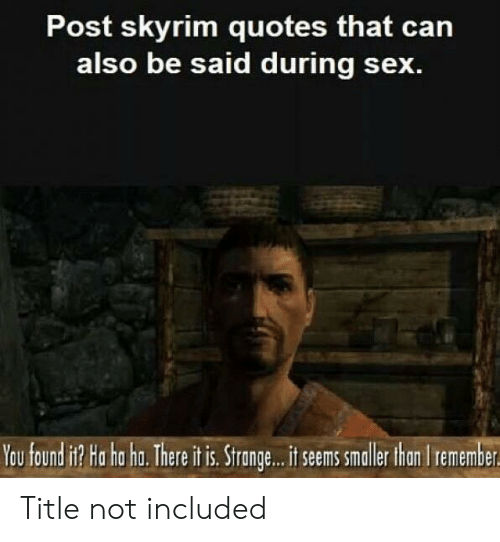 Skyrim Quotes: Post skyrim quotes that can  also be said during sex.  You found it? Ha ha ha. There it is. Strange...t seems smalle han Iremember Title not included