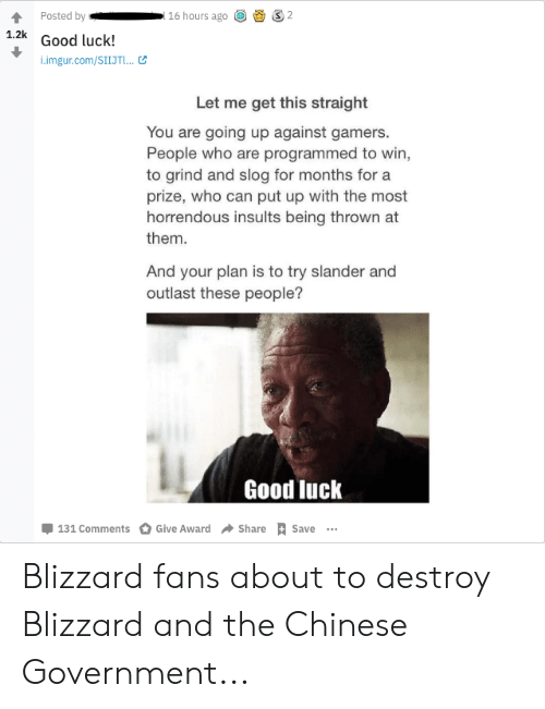Blizzard, Chinese, and Good: Posted by  16 hours ago  1.2k  Good luck!  i.imgur.com/SIIJTL..  Let me get this straight  You are going up against gamers.  People who are programmed to win  to grind and slog for months for a  prize, who can put up with the most  horrendous insults being thrown at  them.  And your plan is to try slander and  outlast these people?  Good luck  Give Award  Share Save ..  131 Comments Blizzard fans about to destroy Blizzard and the Chinese Government...